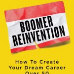"""Boomer Reinvention: How To Create Your Dream Career Over 50"""